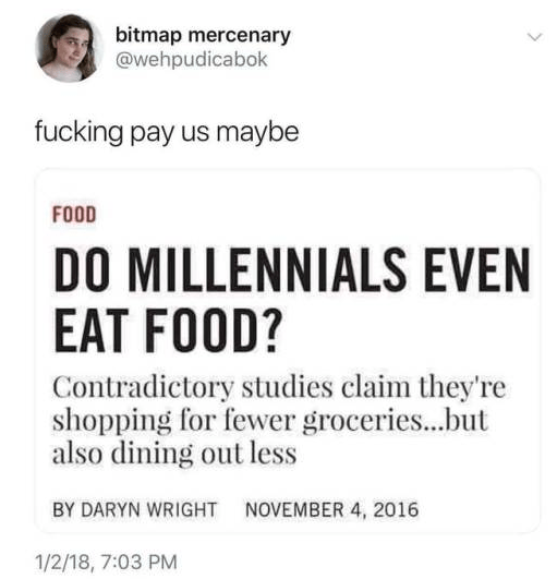 Text - bitmap mercenary @wehpudicabok fucking pay us maybe FOOD DO MILLENNIALS EVEN EAT FOOD? Contradictory studies claim they're shopping for fewer groceries...but also dining out less BY DARYN WRIGHT NOVEMBER 4, 2016 1/2/18, 7:03 PM