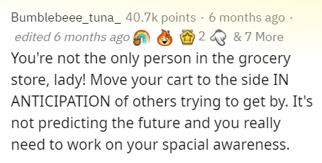 Text - Bumblebeee_tuna_ 40.7k points · 6 months ago - edited 6 months ago 2 & 7 More You're not the only person in the grocery store, lady! Move your cart to the side IN ANTICIPATION of others trying to get by. It's not predicting the future and you really need to work on your spacial awareness.