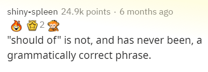 """Text - shiny-spleen 24.9k points · 6 months ago """"should of"""" is not, and has never been, a grammatically correct phrase."""