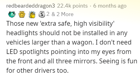 Text - redbeardeddragon3 22.4k points · 6 months ago 3 2 & 2 More Those new 'extra safe, high visibility' headlights should not be installed in any vehicles larger than a wagon. I don't need LED spotlights pointing into my eyes from the front and all three mirrors. Seeing is fun for other drivers too.
