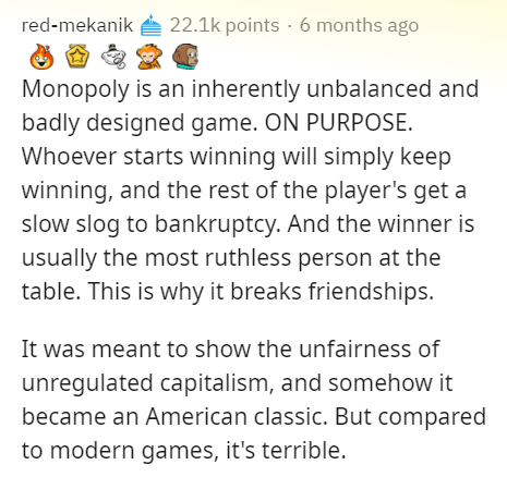 Text - red-mekanik 22.1k points · 6 months ago Monopoly is an inherently unbalanced and badly designed game. ON PURPOSE. Whoever starts winning will simply keep winning, and the rest of the player's get a slow slog to bankruptcy. And the winner is usually the most ruthless person at the table. This is why it breaks friendships. It was meant to show the unfairness of unregulated capitalism, and somehow it became an American classic. But compared to modern games, it's terrible.