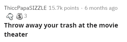 Text - ThiccPapaSIZZLE 15.7k points · 6 months ago Throw away your trash at the movie theater