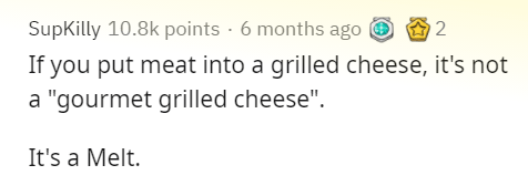 """Text - SupKilly 10.8k points · 6 months ago O O 2 If you put meat into a grilled cheese, it's not a """"gourmet grilled cheese"""". It's a Melt."""