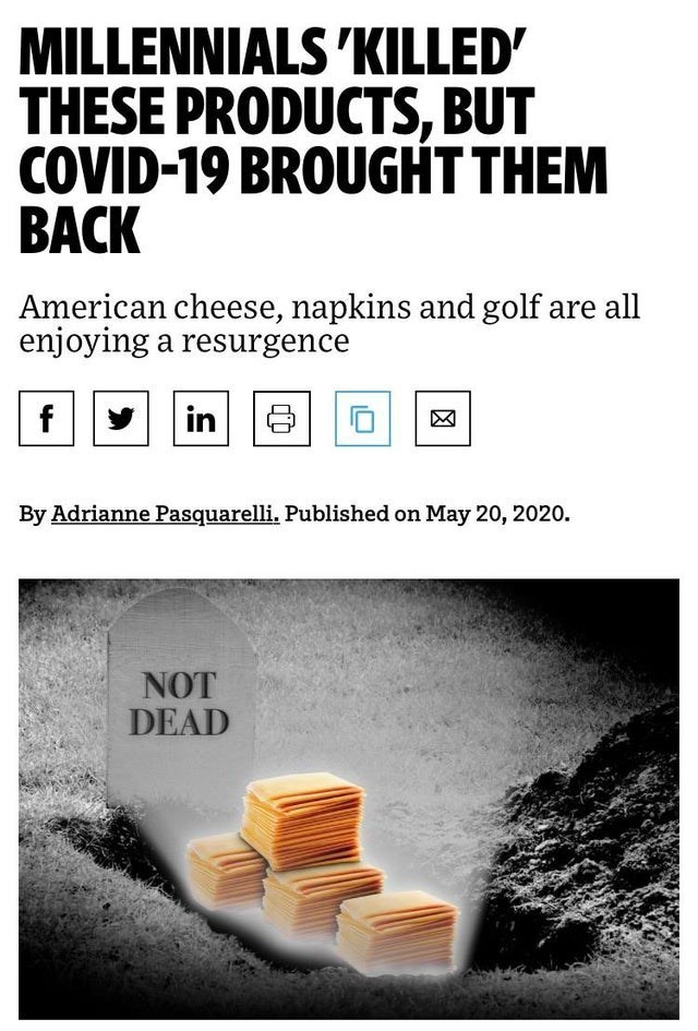 Text - MILLENNIALS 'KILLED' THESE PRODUCTS, BUT COVID-19 BROUGHT THEM ВАCK American cheese, napkins and golf are all enjoying a resurgence f in By Adrianne Pasquarelli. Published on May 20, 2020. NOT DEAD