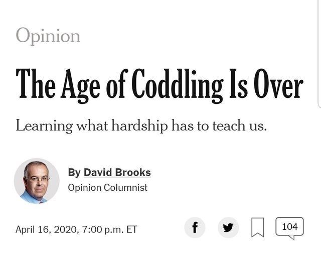 Text - Opinion The Age of Coddling Is Over Learning what hardship has to teach us. By David Brooks Opinion Columnist April 16, 2020, 7:00 p.m. ET 104