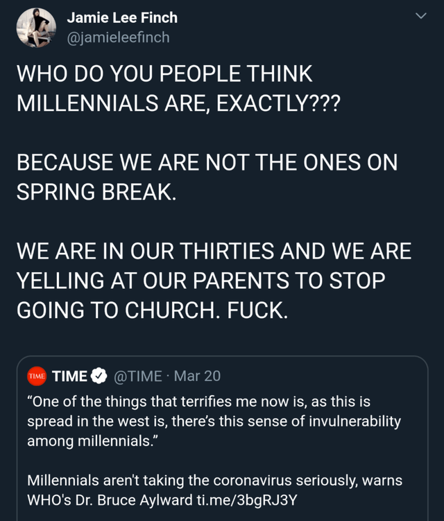 "Text - Jamie Lee Finch @jamieleefinch WHO DO YOU PEOPLE THINK MILLENNIALS ARE, EXACTLY??? BECAUSE WE ARE NOT THE ONES ON SPRING BREAK. WE ARE IN OUR THIRTIES AND WE ARE YELLING AT OUR PARENTS TO STOP GOING TO CHURCH. FUCK. TIME TIME @TIME · Mar 20 ""One of the things that terrifies me now is, as this is spread in the west is, there's this sense of invulnerability among millennials."" Millennials aren't taking the coronavirus seriously, warns WHO's Dr. Bruce Aylward ti.me/3bgRJ3Y"