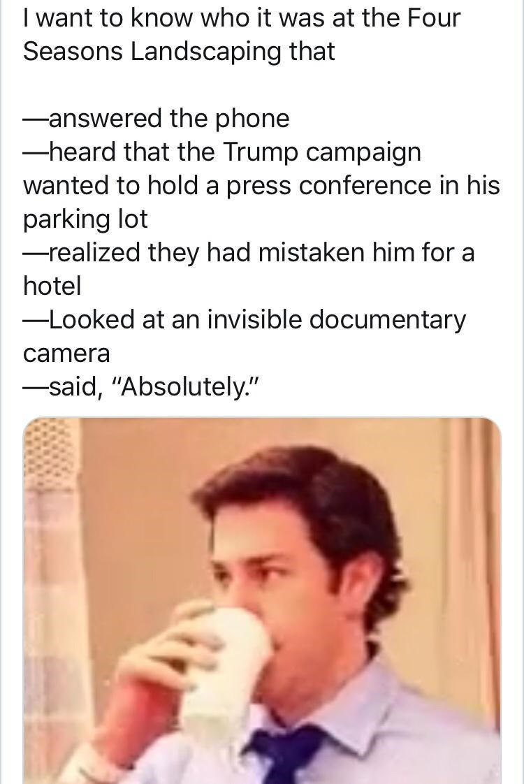 """Text - I want to know who it was at the Four Seasons Landscaping that Fanswered the phone -heard that the Trump campaign wanted to hold a press conference in his parking lot -realized they had mistaken him for a hotel -Looked at an invisible documentary camera -said, """"Absolutely."""""""