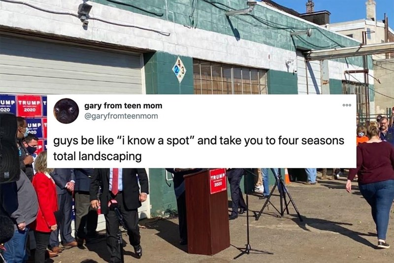 """Community - UMP TRUMP gary from teen mom @garyfromteenmom 020 2020 000 UMP 20 guys be like """"i know a spot"""" and take you to four seasons total landscaping TRUMP 2020"""