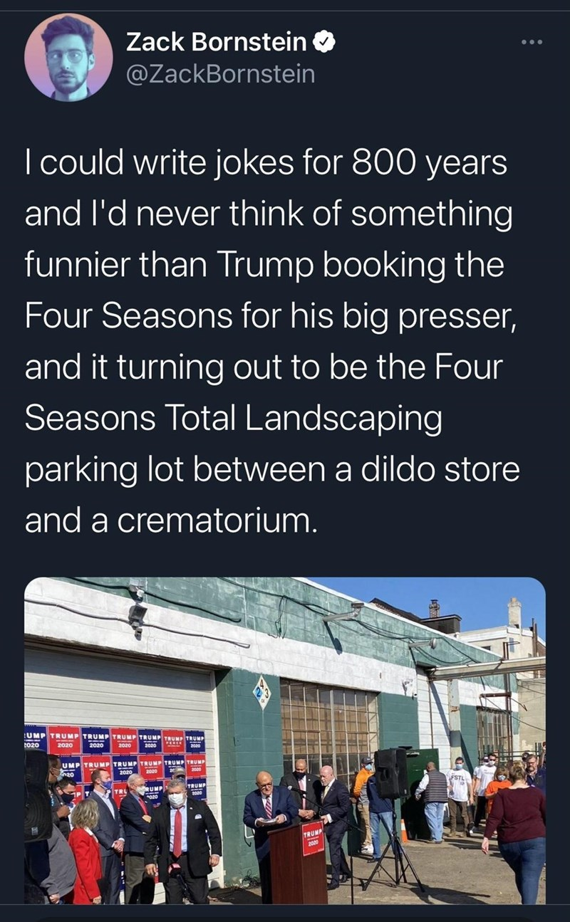 Text - Zack Bornstein O ... @ZackBornstein I could write jokes for 800 years and l'd never think of something funnier than Trump booking the Four Seasons for his big presser, and it turning out to be the Four Seasons Total Landscaping parking lot between a dildo store and a crematorium. UMP TRUMP TRUMP TRUMP TRUMP TRUMP TRUMP 2020 2020 2020 2020 PERCE UMP TRUMP TRUMP TRUMP TRUMP TRUMP 2020 RUMP TRUMP FSTL TRL 2020 020 TRUMP 2020