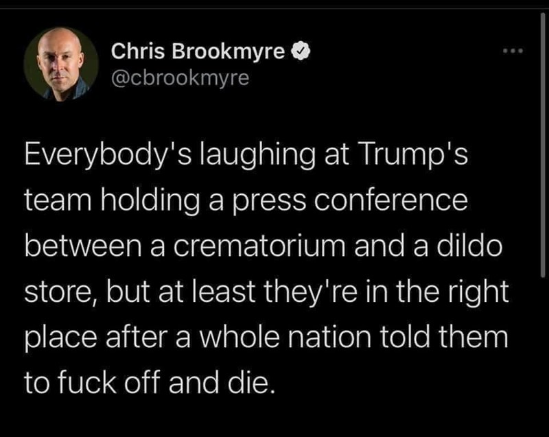 Text - Chris Brookmyre O @cbrookmyre Everybody's laughing at Trump's team holding a press conference between a crematorium and a dildo store, but at least they're in the right place after a whole nation told them to fuck off and die.