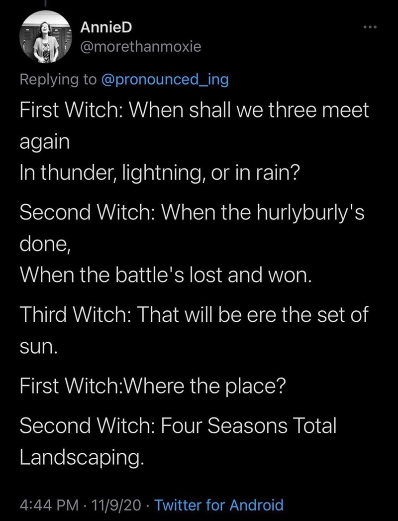 Text - AnnieD @morethanmoxie Replying to @pronounced_ing First Witch: When shall we three meet again In thunder, lightning, or in rain? Second Witch: When the hurlyburly's done, When the battle's lost and won. Third Witch: That will be ere the set of sun. First Witch:Where the place? Second Witch: Four Seasons Total Landscaping. 4:44 PM · 11/9/20 · Twitter for Android