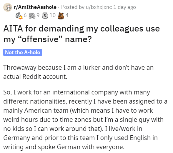"""Text - * r/AmItheAsshole · Posted by u/bxhxjxnc 1 day ago E 6 2 9 3 10 4 AITA for demanding my colleagues use my """"offensive"""" name? Not the A-hole Throwaway because I am a lurker and don't have an actual Reddit account. So, I work for an international company with many different nationalities, recently I have been assigned to a mainly American team (which means I have to work weird hours due to time zones but I'm a single guy with no kids so I can work around that). I live/work in Germany and pri"""
