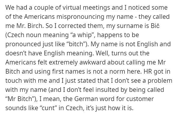 """Text - We had a couple of virtual meetings and I noticed some of the Americans mispronouncing my name - they called me Mr. Birch. So I corrected them, my surname is Bič (Czech noun meaning """"a whip"""", happens to be pronounced just like """"bitch""""). My name is not English and doesn't have English meaning. Well, turns out the Americans felt extremely awkward about calling me Mr Bitch and using first names is not a norm here. HR got in touch with me and I just stated that I don't see a problem with my n"""
