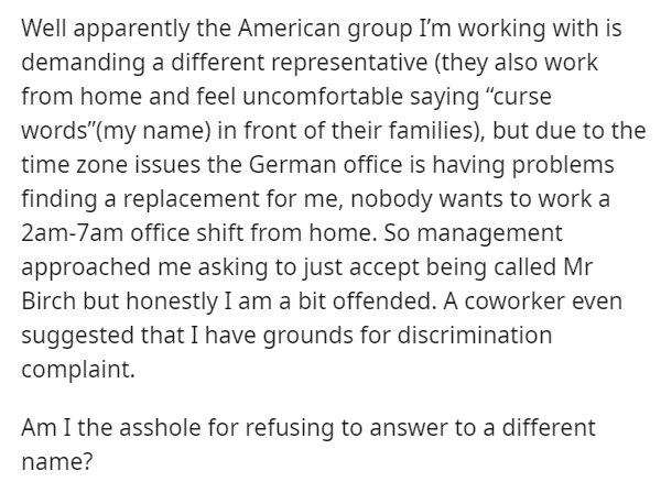 """Text - Well apparently the American group I'm working with is demanding a different representative (they also work from home and feel uncomfortable saying """"curse words""""(my name) in front of their families), but due to the time zone issues the German office is having problems finding a replacement for me, nobody wants to work a 2am-7am office shift from home. So management approached me asking to just accept being called Mr Birch but honestly I am a bit offended. A coworker even suggested that I"""