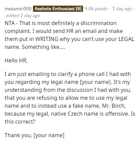 Text - mezamic000 Asshole Enthusiast [8] 9.0k points · 1 day ago - edited 1 day ago NTA - That is most definitely a discrimination complaint. I would send HR an email and make them put in WRITING why you can't use your LEGAL name. Something like... Hello HR, I am just emailing to clarify a phone call I had with you regarding my legal name [your name]. It's my understanding from the discussion I had with you, that you are refusing to allow me to use my legal name and to instead use a fake name, M