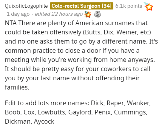 Text - QuixoticLogophile Colo-rectal Surgeon [34] 6.1k points 1 day ago · edited 22 hours ago NTA There are plenty of American surnames that could be taken offensively (Butts, Dix, Weiner, etc) and no one asks them to go by a different name. It's common practice to close a door if you have a meeting while you're working from home anyways. It should be pretty easy for your coworkers to call you by your last name without offending their families. Edit to add lots more names: Dick, Raper, Wanker, B