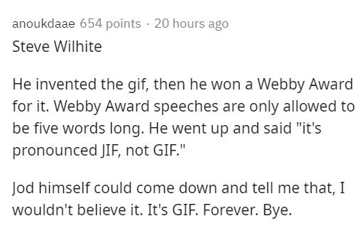 """Text - anoukdaae 654 points · 20 hours ago Steve Wilhite He invented the gif, then he won a Webby Award for it. Webby Award speeches are only allowed to be five words long. He went up and said """"it's pronounced JIF, not GIF."""" Jod himself could come down and tell me that, I wouldn't believe it. It's GIF. Forever. Bye."""