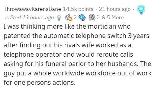 Text - ThrowawayKarensBane 14.5k points · 21 hours ago - edited 13 hours ago 2 3 & 5 More I was thinking more like the mortician who patented the automatic telephone switch 3 years after finding out his rivals wife worked as a telephone operator and would reroute calls asking for his funeral parlor to her husbands. The guy put a whole worldwide workforce out of work for one persons actions.