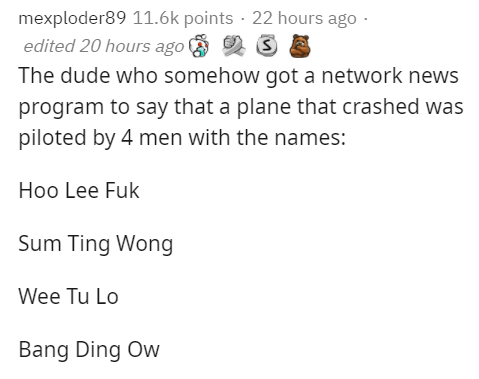 Text - mexploder89 11.6k points · 22 hours ago - edited 20 hours ago The dude who somehow got a network news program to say that a plane that crashed was piloted by 4 men with the names: Hoo Lee Fuk Sum Ting Wong Wee Tu Lo Bang Ding Ow