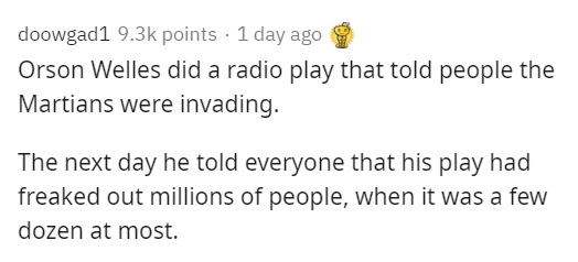 Text - doowgad1 9.3k points · 1 day ago Orson Welles did a radio play that told people the Martians were invading. The next day he told everyone that his play had freaked out millions of people, when it was a few dozen at most.