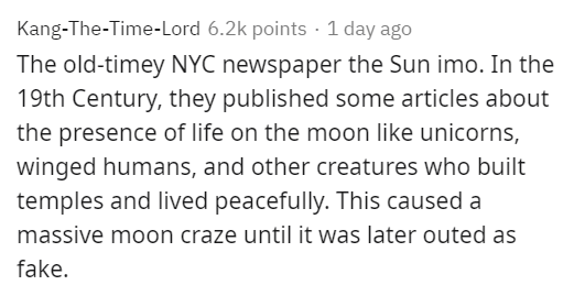 Text - Text - Kang-The-Time-Lord 6.2k points · 1 day ago The old-timey NYC newspaper the Sun imo. In the 19th Century, they published some articles about the presence of life on the moon like unicorns, winged humans, and other creatures who built temples and lived peacefully. This caused a massive moon craze until it was later outed as fake.