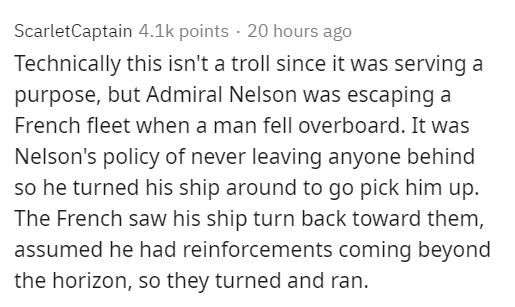 Text - ScarletCaptain 4.1k points · 20 hours ago Technically this isn't a troll since it was serving a purpose, but Admiral Nelson was escaping a French fleet when a man fell overboard. It was Nelson's policy of never leaving anyone behind so he turned his ship around to go pick him up. The French saw his ship turn back toward them, assumed he had reinforcements coming beyond the horizon, so they turned and ran.