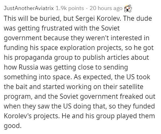 Text - JustAnotherAviatrix 1.9k points · 20 hours ago This will be buried, but Sergei Korolev. The dude was getting frustrated with the Soviet government because they weren't interested in funding his space exploration projects, so he got his propaganda group to publish articles about how Russia was getting close to sending something into space. As expected, the US took the bait and started working on their satellite program, and the Soviet government freaked out when they saw the US doing that,