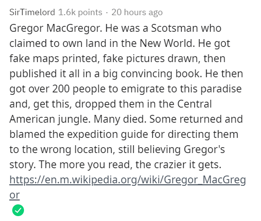 Text - SirTimelord 1.6k points · 20 hours ago Gregor MacGregor. He was a Scotsman who claimed to own land in the New World. He got fake maps printed, fake pictures drawn, then published it all in a big convincing book. He then got over 200 people to emigrate to this paradise and, get this, dropped them in the Central American jungle. Many died. Some returned and blamed the expedition guide for directing them to the wrong location, still believing Gregor's story. The more you read, the crazier it