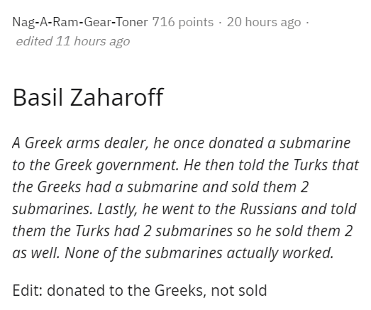 Text - Nag-A-Ram-Gear-Toner 716 points · 20 hours ago -. edited 11 hours ago Basil Zaharoff A Greek arms dealer, he once donated a submarine to the Greek government. He then told the Turks that the Greeks had a submarine and sold them 2 submarines. Lastly, he went to the Russians and told them the Turks had 2 submarines so he sold them 2 as well. None of the submarines actually worked. Edit: donated to the Greeks, not sold