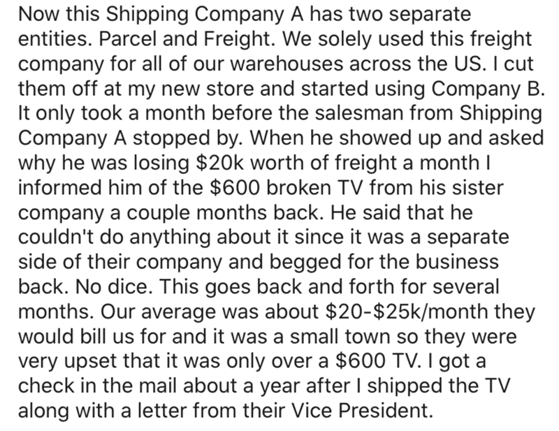 Text - Now this Shipping Company A has two separate entities. Parcel and Freight. We solely used this freight company for all of our warehouses across the US. I cut them off at my new store and started using Company B. It only took a month before the salesman from Shipping Company A stopped by. When he showed up and asked why he was losing $20k worth of freight a month I informed him of the $600 broken TV from his sister company a couple months back. He said that he couldn't do anything about it