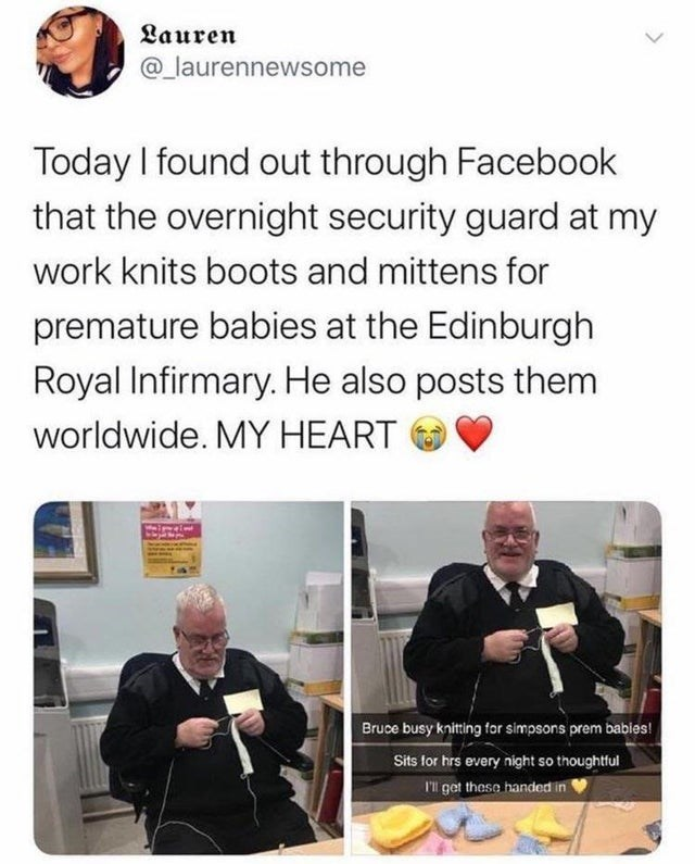 Text - Lauren @_laurennewsome Today I found out through Facebook that the overnight security guard at my work knits boots and mittens for premature babies at the Edinburgh Royal Infirmary. He also posts them worldwide. MY HEART Bruce busy knitting for simpsons prem babies! Sits for hrs every night so thoughtful I'l get thase handed in