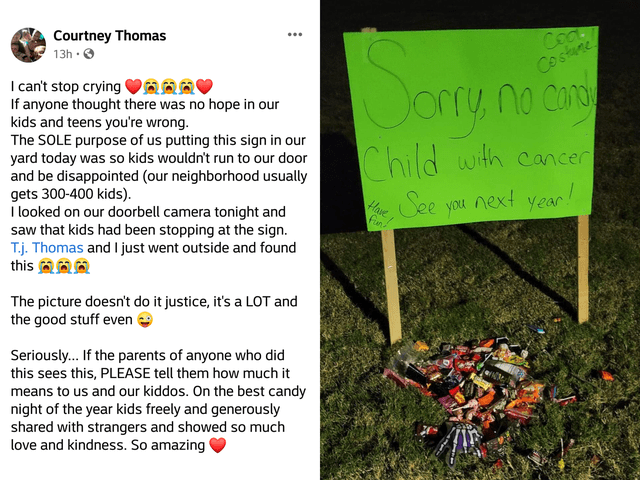 Text - Courtney Thomas 13h · O Coa. Costune I can't stop crying VAAA If anyone thought there was no hope in our kids and teens you're wrong. The SOLE purpose of us putting this sign in our yard today was so kids wouldn't run to our door and be disappointed (our neighborhood usually gets 300-400 kids). I looked on our doorbell camera tonight and saw that kids had been stopping at the sign. T.j. Thomas and I just went outside and found this aA Jorry no con Child with cancer See you next year! Have