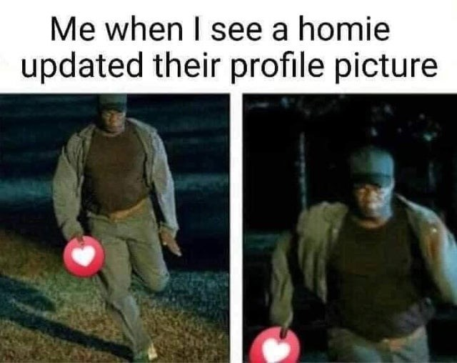 Photo caption - Me when I see a homie updated their profile picture