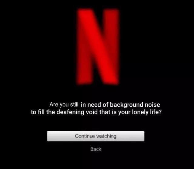 funny memes, relatable memes, depression memes, netflix | Are you still in need of background noise to fill the deafening void that is your lonely life? Continue watching Back