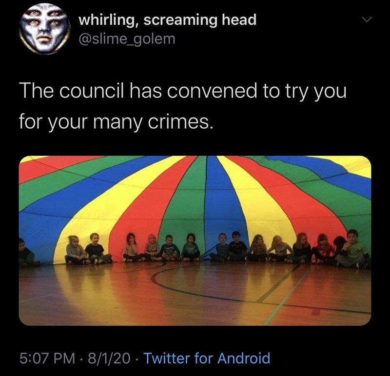 Text - 香 whirling, screaming head @slime_golem The council has convened to try you for your many crimes. 5:07 PM · 8/1/20 · Twitter for Android