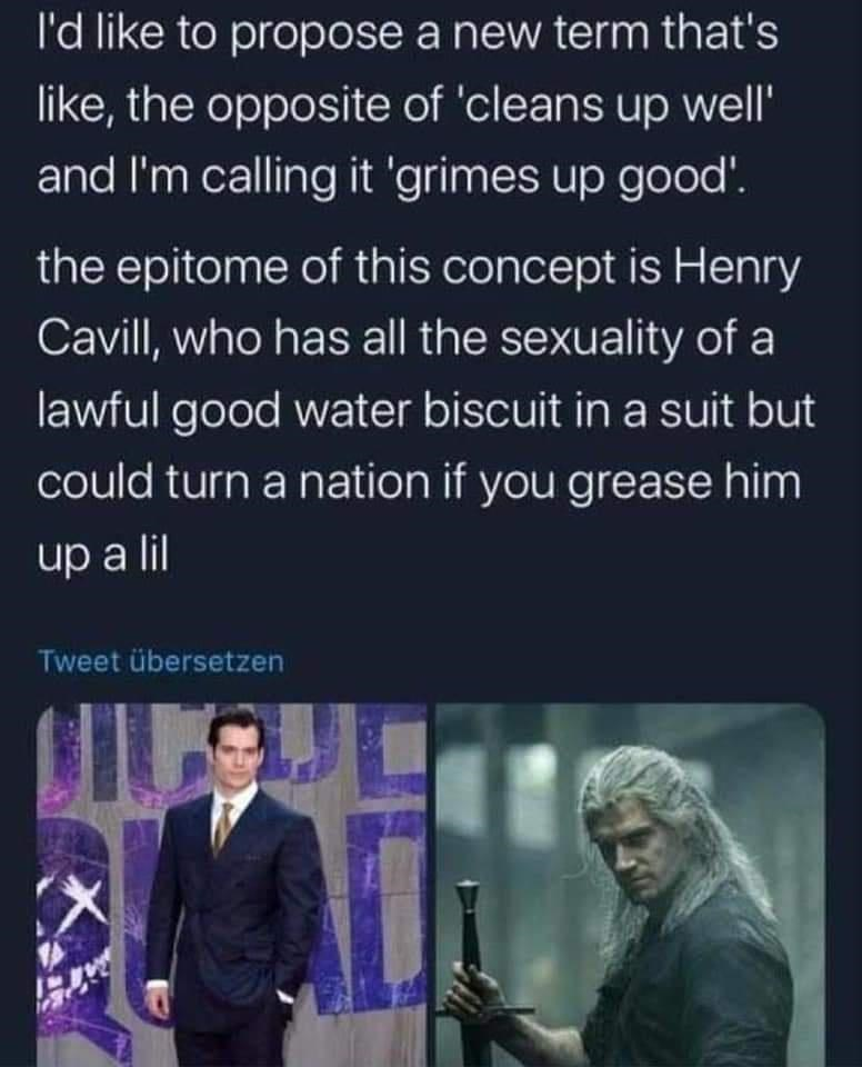 Text - l'd like to propose a new term that's like, the opposite of 'cleans up well' and I'm calling it 'grimes up good'. the epitome of this concept is Henry Cavill, who has all the sexuality of a lawful good water biscuit in a suit but could turn a nation if you grease him up a lil Tweet übersetzen