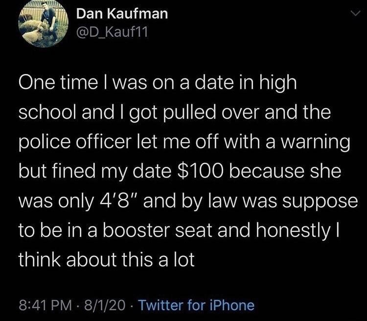 """Text - Dan Kaufman @D_Kauf11 One time I was on a date in high school and I got pulled over and the police officer let me off with a warning but fined my date $100 because she was only 4'8"""" and by law was suppose to be in a booster seat and honestly I think about this a lot 8:41 PM 8/1/20 · Twitter for iPhone"""