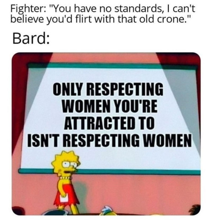 """Text - Fighter: """"You have no standards, I can't believe you'd flirt with that old crone."""" Bard: ONLY RESPECTING WOMEN YOU'RE ATTRACTED TO ISN'T RESPECTING WOMEN"""