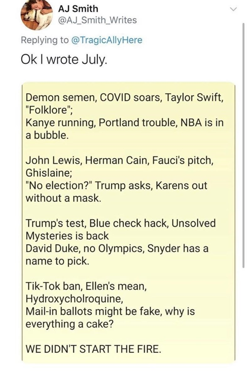 """Text - AJ Smith @AJ_Smith_Writes Replying to @TragicAllyHere Ok I wrote July. Demon semen, COVID soars, Taylor Swift, """"Folklore""""; Kanye running, Portland trouble, NBA is in a bubble. John Lewis, Herman Cain, Fauci's pitch, Ghislaine; """"No election?"""" Trump asks, Karens out without a mask. Trump's test, Blue check hack, Unsolved Mysteries is back David Duke, no Olympics, Snyder has a name to pick. Tik-Tok ban, Ellen's mean, Hydroxycholroquine, Mail-in ballots might be fake, why is everything a cake"""