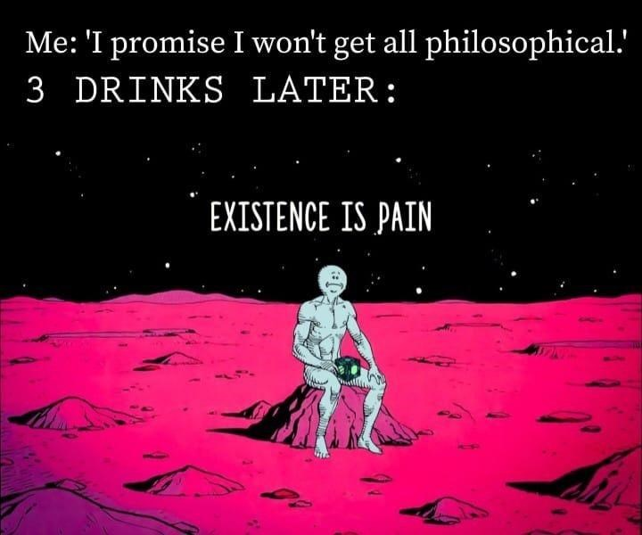 Cartoon - Me: 'I promise I won't get all philosophical.' 3 DRINKS LATER: EXISTENCE IS PAIN