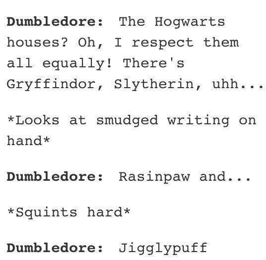 Text - Dumbledore: The Hogwarts houses? Oh, I respect them all equally! There's Gryffindor, Slytherin, uhh... *Looks at smudged writing on hand* Dumbledore: Rasinpaw and... *Squints hard* Dumbledore: Jigglypuff