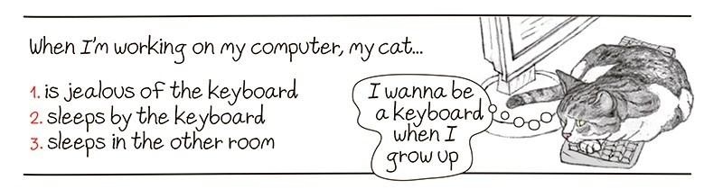 Text - When I'm working on my computer, my cat. 1. is jealous of the keyboard 2. sleeps by the keyboard 3. sleeps in the other room I wanna be a keyboard when I grow up