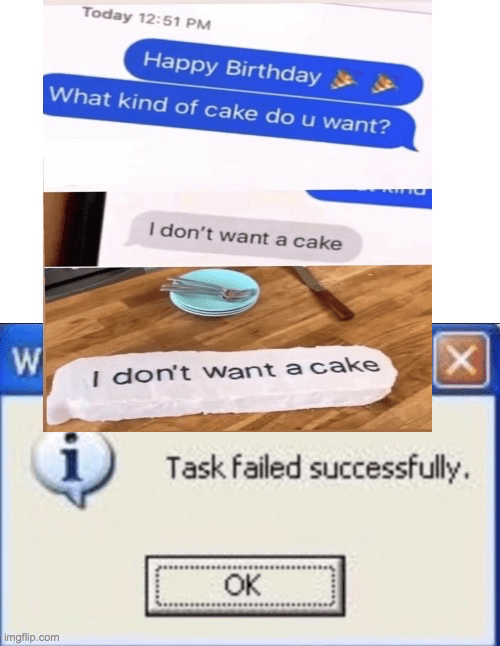 funny memes, dank memes, stupid memes, text messages, funny texts | Happy Birthday What kind of cake do u want? I don't want a cake I don't want cake Task failed successfully.