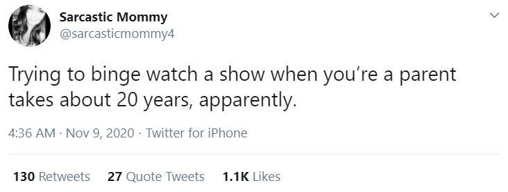 Text - Sarcastic Mommy @sarcasticmommy4 Trying to binge watch a show when you're a parent takes about 20 years, apparently. 4:36 AM Nov 9, 2020 · Twitter for iPhone 130 Retweets 27 Quote Tweets 1.1K Likes >