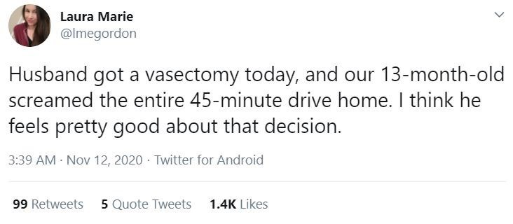 Text - Laura Marie @lmegordon Husband got a vasectomy today, and our 13-month-old screamed the entire 45-minute drive home. I think he feels pretty good about that decision. 3:39 AM Nov 12, 2020 · Twitter for Android 99 Retweets 5 Quote Tweets 1.4K Likes >