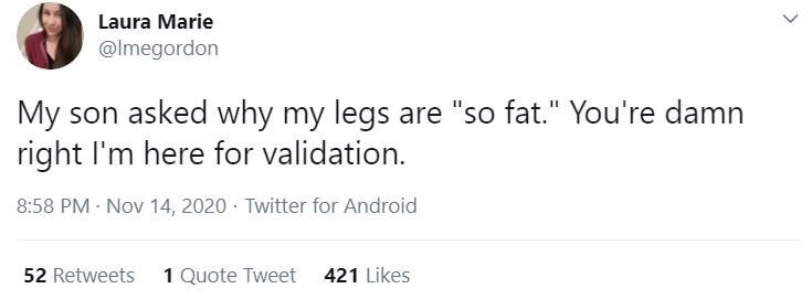 """Text - Laura Marie @lmegordon My son asked why my legs are """"so fat."""" You're damn right I'm here for validation. 8:58 PM Nov 14, 2020 · Twitter for Android 52 Retweets 1 Quote Tweet 421 Likes"""