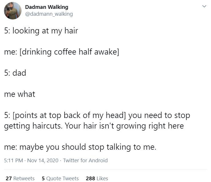 Text - Dadman Walking @dadmann_walking 5: looking at my hair me: [drinking coffee half awake] 5: dad me what 5: [points at top back of my head] you need to stop getting haircuts. Your hair isn't growing right here me: maybe you should stop talking to me. 5:11 PM - Nov 14, 2020 · Twitter for Android 27 Retweets 5 Quote Tweets 288 Likes