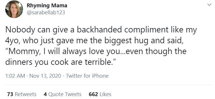 """Text - Rhyming Mama @sarabellab123 Nobody can give a backhanded compliment like my 4yo, who just gave me the biggest hug and said, """"Mommy, I will always love you.even though the dinners you cook are terrible."""" 1:02 AM - Nov 13, 2020 - Twitter for iPhone 73 Retweets 4 Quote Tweets 662 Likes >"""