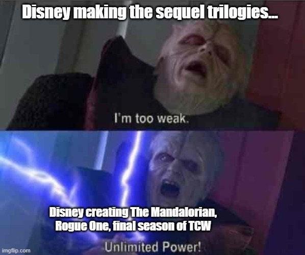 Photo caption - Disney making the sequel trilogies. I'm too weak. Disney creating The Mandalorian, Rogue One, final season of TCW Unlimited Power! imgfip.com