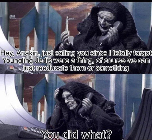 Facial expression - Hey, Anakin, just calling you since I totally forgot Youngling Jedis were a thing, of course we can just reeducate them or something You did what?